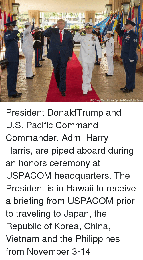 Memes, China, and Hawaii: (US Navy/Mass Comm. Spc. 2nd Class Robin Peak) President DonaldTrump and U.S. Pacific Command Commander, Adm. Harry Harris, are piped aboard during an honors ceremony at USPACOM headquarters. The President is in Hawaii to receive a briefing from USPACOM prior to traveling to Japan, the Republic of Korea, China, Vietnam and the Philippines from November 3-14.