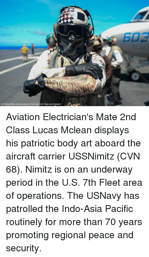 Memes, Period, and Peace: US Naw/Mass Communication  3rd Class lan Kinkead) Aviation Electrician's Mate 2nd Class Lucas Mclean displays his patriotic body art aboard the aircraft carrier USSNimitz (CVN 68). Nimitz is on an underway period in the U.S. 7th Fleet area of operations. The USNavy has patrolled the Indo-Asia Pacific routinely for more than 70 years promoting regional peace and security.