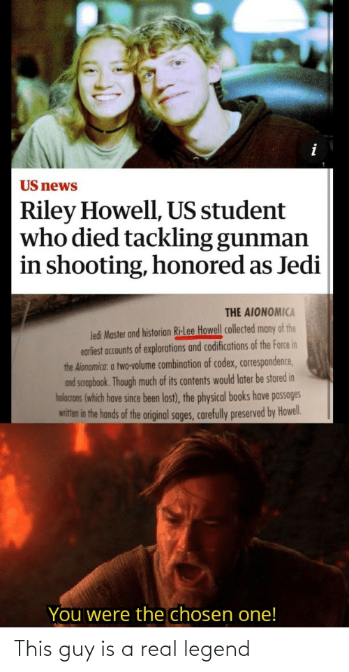 books: US news  Riley Howell, US student  who died tackling gunman  in shooting, honored as Jedi  THE AIONOMICA  Jedi Master and historian Ri-Lee Howell collected many of the  earliest accounts of explorations and codifications of the Force in  the Aionomica: a two-volume combination of codex, correspondence,  and scrapbook. Though much of its contents would later be stored in  holocrons (which have since been lost), the physical books have passages  witten in the hands of the original sages, carefully preserved by Howel.  You were the chosen one! This guy is a real legend