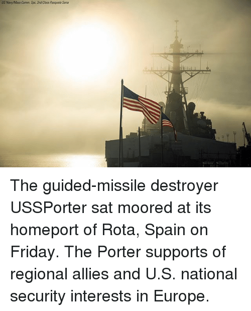 Friday, Memes, and Europe: US NovyyMass Comm. Spc. 2nd Class Pasquale Sena The guided-missile destroyer USSPorter sat moored at its homeport of Rota, Spain on Friday. The Porter supports of regional allies and U.S. national security interests in Europe.