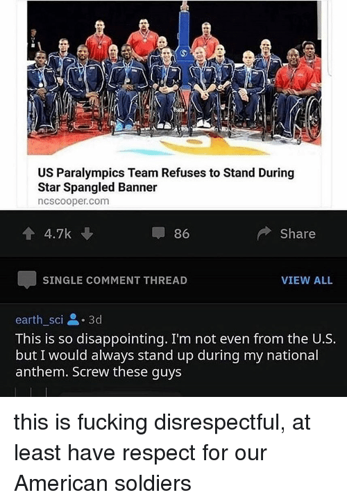 Fucking, Respect, and Soldiers: US Paralympics Team Refuses to Stand During  Star Spangled Banner  ncscooper.com  86  Share  SINGLE COMMENT THREAD  VIEW ALL  earth sci .3d  This is so disappointing. I'm not even from the U.S.  but I would always stand up during my national  anthem. Screw these guys this is fucking disrespectful, at least have respect for our American soldiers
