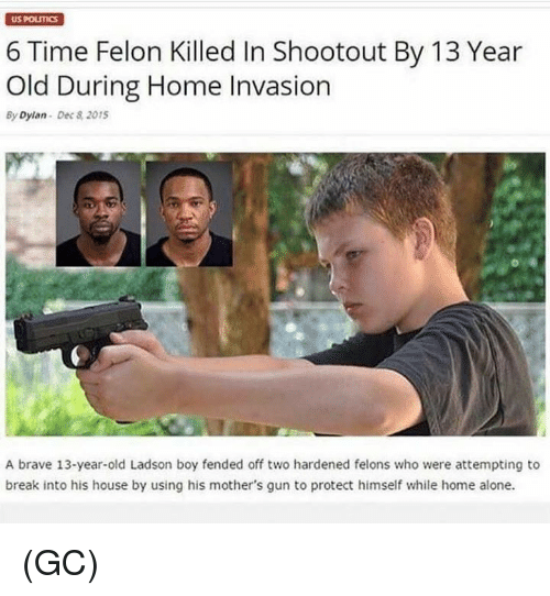 Being Alone, Home Alone, and Memes: US POLICS  6 Time Felon Killed In Shootout By 13 Year  Old During Home Invasion  By Dylan Dec 8 2015  A brave 13-year-old Ladson boy fended off two hardened felons who were attempting to  break into his house by using his mother's gun to protect himself while home alone. (GC)