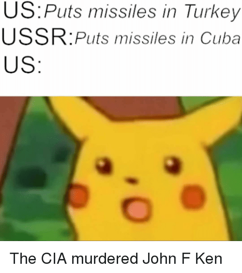 Ken, Memes, and Cuba: US. Puts missiles in Turkey  USSR:Puts missiles in Cuba  US The CIA murdered John F Ken