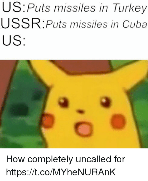 Cuba, Turkey, and Ussr: US:Puts missiles in Turkey  USSR:Puts missiles in Cuba  US How completely uncalled for https://t.co/MYheNURAnK