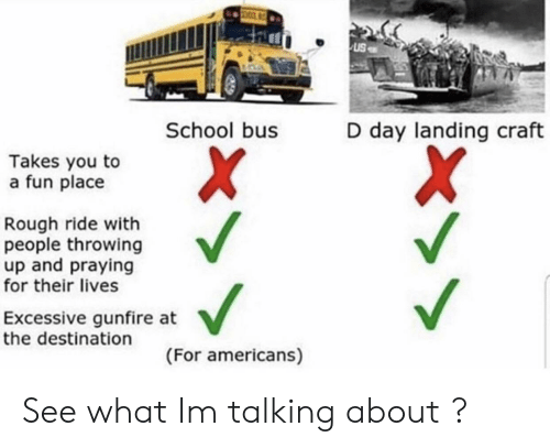 School, Rough, and D-Day: uS  School bus  D day landing craft  Takes you to  a fun place  Rough ride with  people throwing  up and praying  for their lives  Excessive gunfire at  the destination  (For americans) See what Im talking about ?