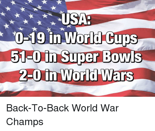 Back to Back, Memes, and In World: USA-  0-19 in World  Cups  51-0 in Super Bowls  2-0 in World Wars Back-To-Back World War Champs