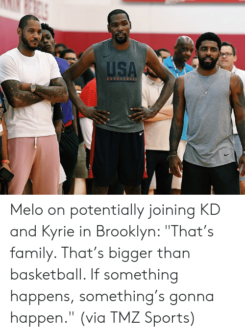 "tmz: USA  BASKETBALL Melo on potentially joining KD and Kyrie in Brooklyn:   ""That's family. That's bigger than basketball. If something happens, something's gonna happen.""  (via TMZ Sports)"