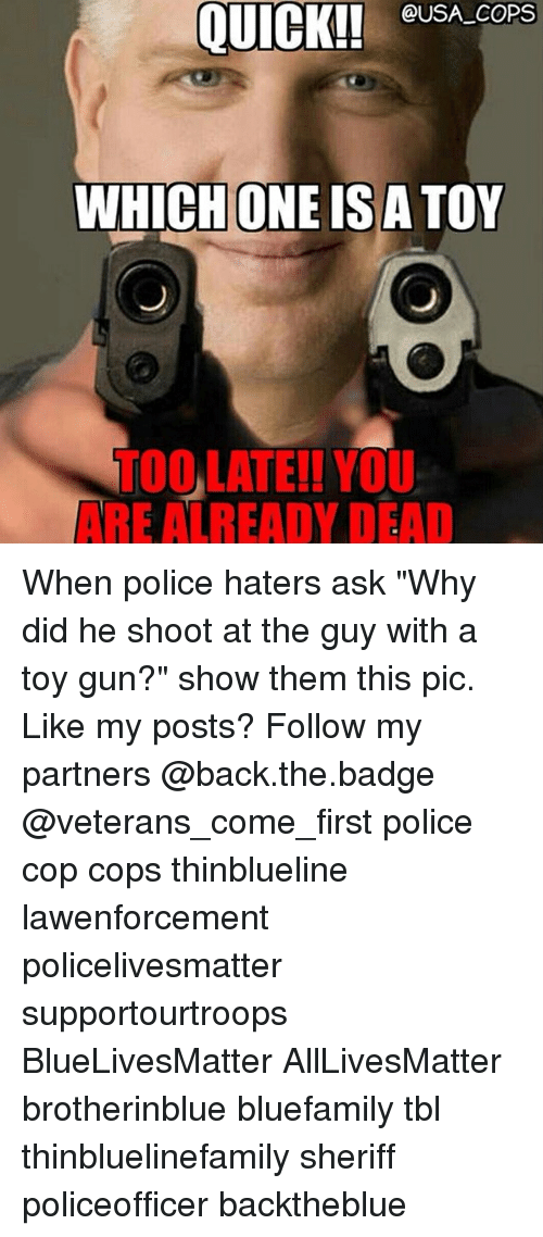 "All Lives Matter, Memes, and Police: @USA_COPS  WHICHONE ISA TOY  TOO,LATE!! YOU  ARE ALREADY DEAD When police haters ask ""Why did he shoot at the guy with a toy gun?"" show them this pic. Like my posts? Follow my partners @back.the.badge @veterans_сome_first police cop cops thinblueline lawenforcement policelivesmatter supportourtroops BlueLivesMatter AllLivesMatter brotherinblue bluefamily tbl thinbluelinefamily sheriff policeofficer backtheblue"