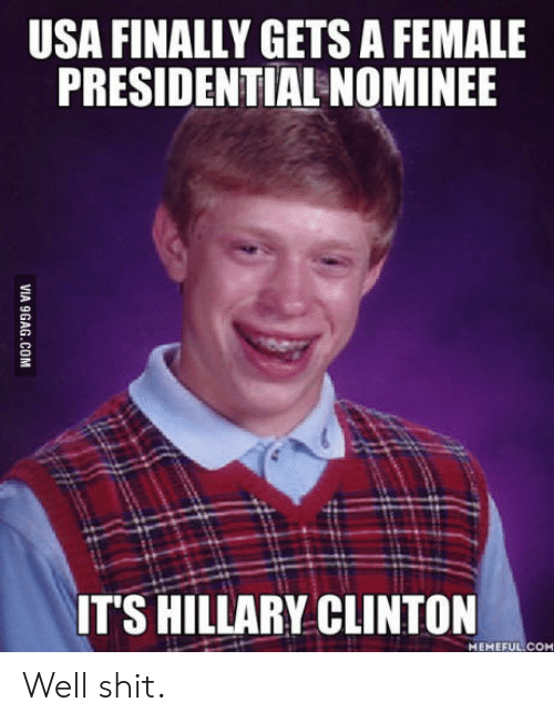 Hillary Clinton, Shit, and Usa: USA FINALLY GETS A FEMALE  PRESIDENTIAL NOMINEE  ITS HILLARY CLINTON  MEMEFUL COM Well shit.