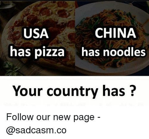 Memes, Pizza, and China: USA  has pizza  CHINA  has noodles  Your country has ? Follow our new page - @sadcasm.co