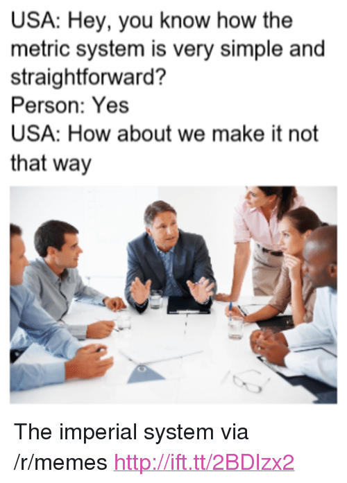 """Straightforward: USA: Hey, you know how the  metric system is very simple and  straightforward?  Person: Yes  USA: How about we make it not  that way <p>The imperial system via /r/memes <a href=""""http://ift.tt/2BDlzx2"""">http://ift.tt/2BDlzx2</a></p>"""