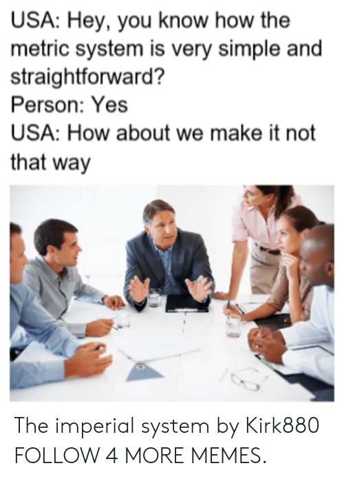 Straightforward: USA: Hey, you know how the  metric system is very simple and  straightforward?  Person: Yes  USA: How about we make it not  that way The imperial system by Kirk880 FOLLOW 4 MORE MEMES.