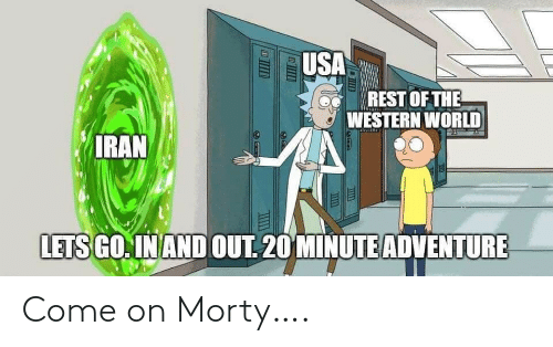 The A: USA  REST OF THE  A WESTERN WORLD  IRAN  LETS GO. IN AND OUT. 20 MINUTE ADVENTURE Come on Morty….