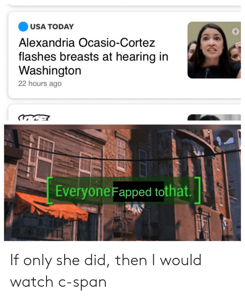 Reddit, Today, and Usa Today: USA TODAY  Alexandria Ocasio-Cortez  flashes breasts at hearing in  Washington  22 hours ago  EW  Everyone Fapped tothat. If only she did, then I would watch c-span