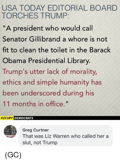 "Memes, Obama, and Barack Obama: USA TODAY EDITORIAL BOARD  TORCHES TRUMP  ""A president who would call  Senator Gillibrand a whore is not  fit to clean the toilet in the Barack  Obama Presidential Library.  Trump's utter lack of morality,  ethics and simple humanity has  been underscored during his  11 months in office.""  oCCUPY DEMOCRATS  Greg Curtner  That was Liz Warren who called her a  slut, not Trump (GC)"