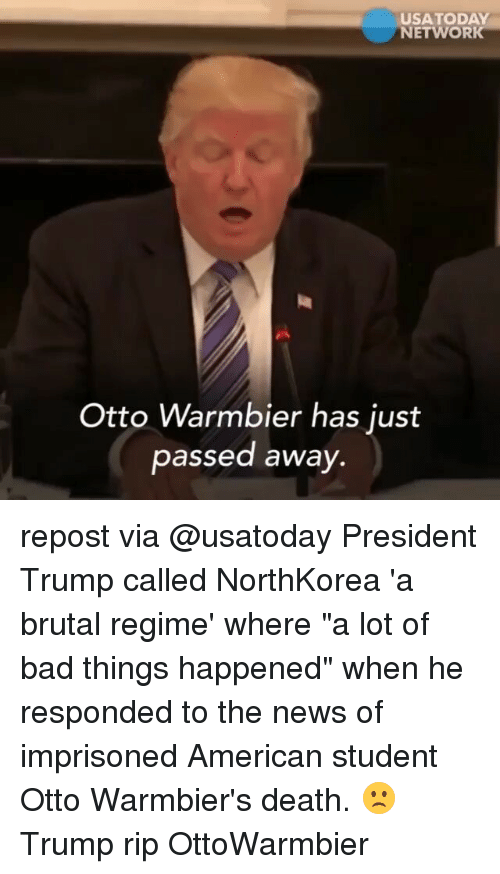"Bad, Memes, and News: USA TODAY  NETWORK  Otto Warmbier has just  passed away. repost via @usatoday President Trump called NorthKorea 'a brutal regime' where ""a lot of bad things happened"" when he responded to the news of imprisoned American student Otto Warmbier's death. 🙁 Trump rip OttoWarmbier"