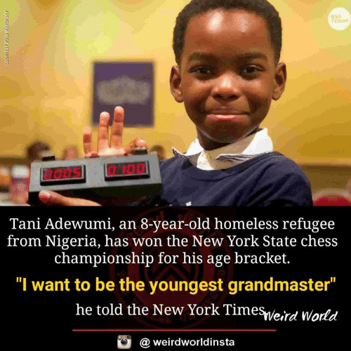 "Homeless, Memes, and New York: USA  TODAY  Tani Adewumi, an 8-year-old homeless refugee  from Nigeria, has won the New York State chess  championship for his age bracket.  ""I want to be the youngest grandmaster  he told the New York Timesveird World  @ weirdworldinsta"