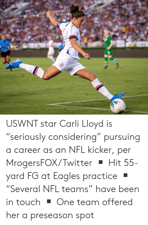 """Philadelphia Eagles, Nfl, and Twitter: USA USWNT star Carli Lloyd is """"seriously considering"""" pursuing a career as an NFL kicker, per MrogersFOX/Twitter  ▪️ Hit 55-yard FG at Eagles practice ▪️""""Several NFL teams"""" have been in touch ▪️ One team offered her a preseason spot"""