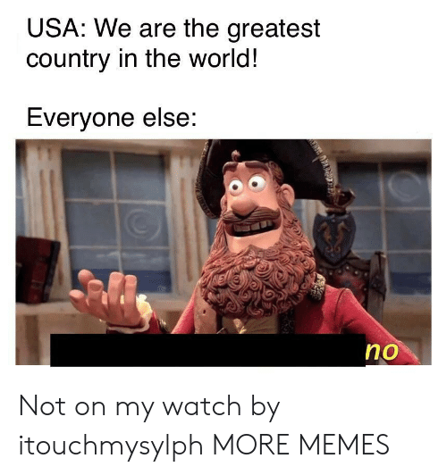 Dank, Memes, and Target: USA: We are the greatest  country in the world!  Everyone else:  no Not on my watch by itouchmysylph MORE MEMES