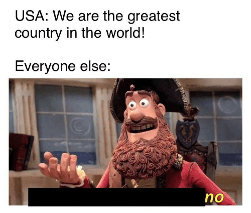 World, Usa, and The World: USA: We are the greatest  country in the world!  Everyone else:  no