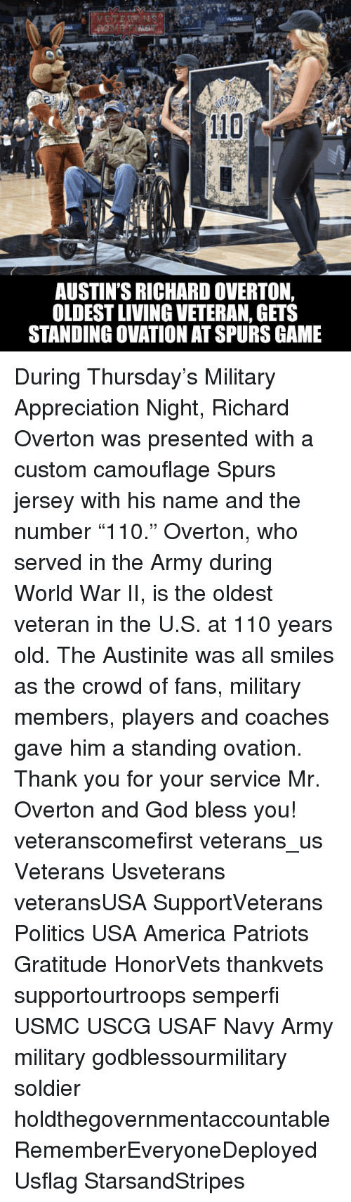 "America, Andrew Bogut, and God: USAA  110  AUSTIN'S RICHARD OVERTON,  OLDESTLIVING VETERAN, GETS  STANDING OVATION ATSPURS GAME During Thursday's Military Appreciation Night, Richard Overton was presented with a custom camouflage Spurs jersey with his name and the number ""110."" Overton, who served in the Army during World War II, is the oldest veteran in the U.S. at 110 years old. The Austinite was all smiles as the crowd of fans, military members, players and coaches gave him a standing ovation. Thank you for your service Mr. Overton and God bless you! veteranscomefirst veterans_us Veterans Usveterans veteransUSA SupportVeterans Politics USA America Patriots Gratitude HonorVets thankvets supportourtroops semperfi USMC USCG USAF Navy Army military godblessourmilitary soldier holdthegovernmentaccountable RememberEveryoneDeployed Usflag StarsandStripes"