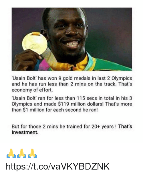 Memes, Run, and Usain Bolt: 'Usain Bolt' has won 9 gold medals in last 2 Olympics  and he has run less than 2 mins on the track. That's  economy of effort.  Usain Bolt' ran for less than 115 secs in total in his 3  Olympics and made S$119 million dollars! That's more  than $1 million for each second he ran!  But for those 2 mins he trained for 20+ years ! That's  Investment 🙏🙏🙏 https://t.co/vaVKYBDZNK