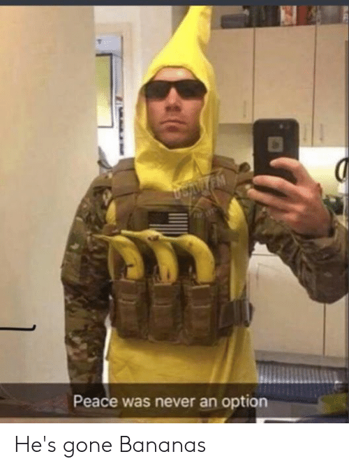 Hes Gone: USANTEM  Peace was never an option He's gone Bananas