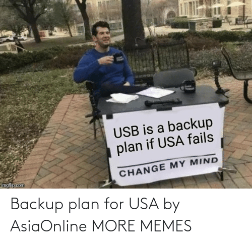 My Mind: USB is a backup  plan if USA fails  imgflip.com  CHANGE MY MIND Backup plan for USA by AsiaOnline MORE MEMES