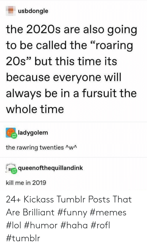 """Funny, Lol, and Memes: usbdongle  the 2020s are also going  to be called the """"roaring  20s"""" but this time its  because everyone will  always be in a fursuit the  whole time  ladygolem  the rawring twenties Aw  queenofthequillandink  kill me in 2019 24+ Kickass Tumblr Posts That Are Brilliant #funny #memes #lol #humor #haha #rofl #tumblr"""