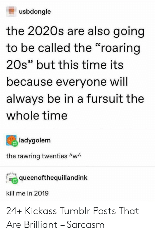 """Tumblr, Time, and Brilliant: usbdongle  the 2020s are also going  to be called the """"roaring  20s"""" but this time its  because everyone will  always be in a fursuit the  whole time  ladygolem  the rawring twenties AwA  queenofthequillandink  kill me in 2019 24+ Kickass Tumblr Posts That Are Brilliant – Sarcasm"""