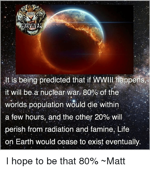 Life, Memes, and Earth: usbeing predicted that if WWII ppons,?  it will bea nuclear war, 80% of the  worlds.population would die. Within  a few hours, and the other 20% will  perish from radiation and famine, Life  on Earth would cease to exist eventually  , I hope to be that 80% ~Matt