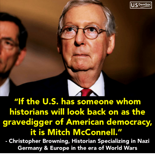 """Europe, Germany, and World: USDemSoo  """"If the U.S. has someone whom  historians will look back on as the  gravedigger of Ameri ,  it is Mitch McConnell.""""  Christopher Browning, Historian Specializing in Nazi  Germany & Europe in the era of World Wars  can democracy"""