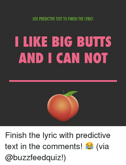 Text, Relatable, and Lyric: USE PREDICTIVE TEXT TO FINISH THE LYRIC!  LIKE BIG BUTTS  AND I CAN NOT Finish the lyric with predictive text in the comments! 😂 (via @buzzfeedquiz!)