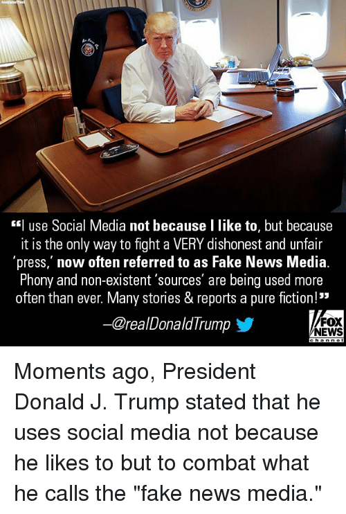 "Fake, Memes, and News: *| use Social Media not because I like to, but because  it is the only way to fight a VERY dishonest and unfair  press, now often referred to as Fake News Media  Phony and non-existent 'sources' are being used more  often than ever. Many stories &reports a pure fiction.  35  ー@real Donald I rump  FOX  NEWS Moments ago, President Donald J. Trump stated that he uses social media not because he likes to but to combat what he calls the ""fake news media."""