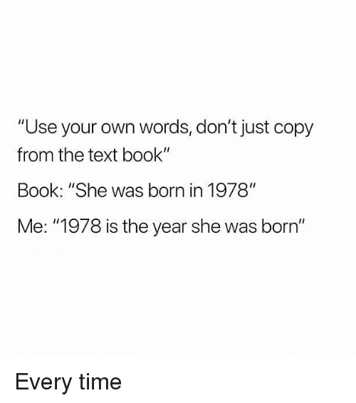 "Memes, Book, and Text: ""Use your own words, don't just copy  from the text book'""  Book: ""She was born in 1978""  Me: ""1978 is the year she was born"" Every time"