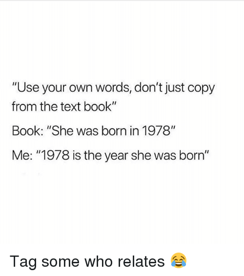 "Book, Girl, and Text: ""Use your own words, don't just copy  from the text book""  Book: ""She was born in 1978""  Me: ""1978 is the year she was born"" Tag some who relates 😂"