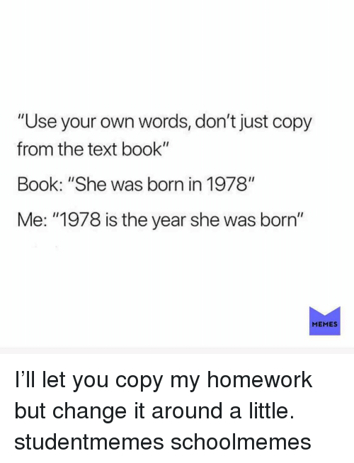 """Memes, Book, and Text: """"Use your own words, don't just copy  from the text book""""  Book: """"She was born in 1978""""  Me: """"1978 is the year she was born""""  MEMES I'll let you copy my homework but change it around a little. studentmemes schoolmemes"""