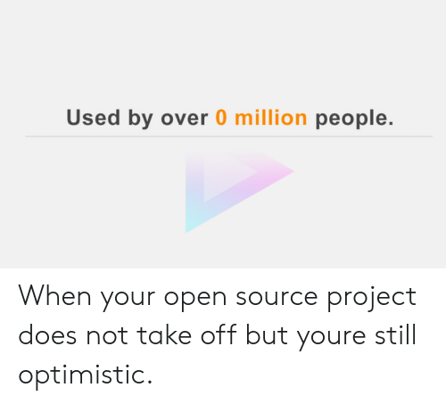 Optimistic, Open Source, and Project: Used by over 0 million people. When your open source project does not take off but youre still optimistic.