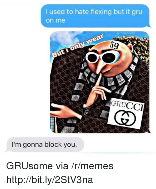 Gru: used to hate flexing but it gru  on me  emrsspooks  69  GRUCCI  I'm gonna block you. GRUsome via /r/memes http://bit.ly/2StV3na
