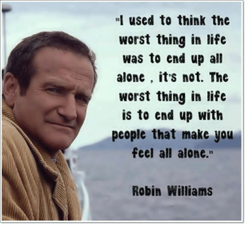 Being Alone, Life, and Memes: used to think the  worst thing in life  was to end up all  alone , its not. The  worst thing in life  is to end up with  people that make you  feel all alone.  Robin Williams