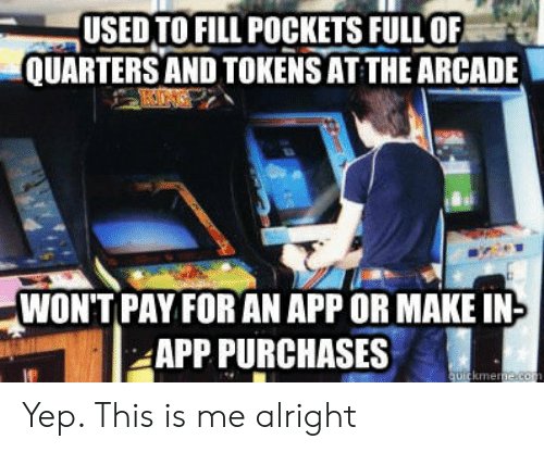arcade: USEDTO FILL POCKETS FULLOF  QUARTERS AND TOKENS AT THE ARCADE  WONT PAY FOR AN APP OR MAKE IN  APP PURCHASES  kme Yep. This is me alright
