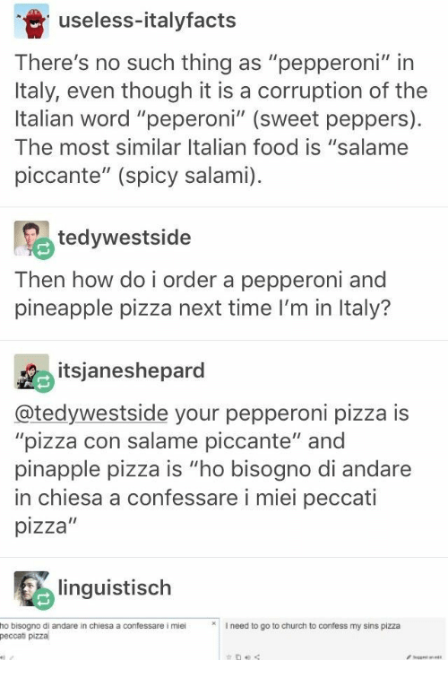 "Church, Food, and Pizza: useless-italyfacts  There's no such thing as ""pepperoni"" in  Italy, even though it is a corruption of the  Italian word ""peperoni"" (sweet peppers)  The most similar Italian food is ""salame  piccante"" (spicy salami)  tedywestside  Then how do i order a pepperoni and  pineapple pizza next time I'm in Italy?  itsjaneshepard  @tedywestside your pepperoni pizza is  ""pizza con salame piccante"" and  pinapple pizza is ""ho bisogno di andare  in chiesa a confessare i miei peccati  pizza""  linguistisch  I need to go to church to confess my sins pizza  ho bisogno di andare in chiesa a confessare i miei  peccati pizza  get ane"
