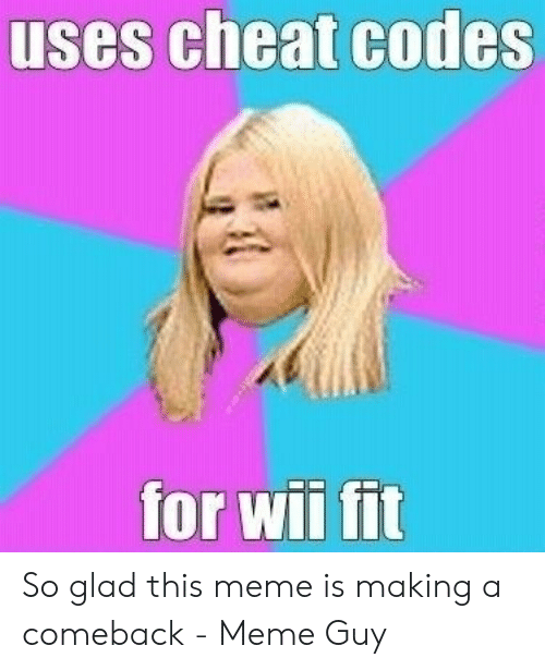 Meme, Wii, and Fit: uses cheat codes  for wii fit So glad this meme is making a comeback - Meme Guy