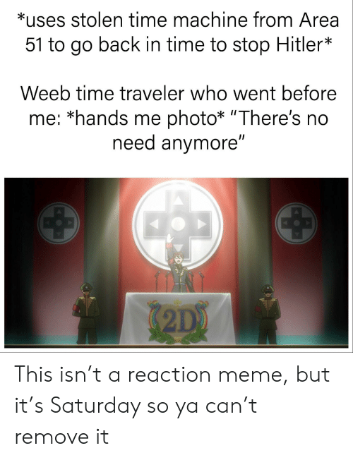 """Anime, Meme, and Hitler: *uses stolen time machine from Area  51 to go back in time to stop Hitler*  Weeb time traveler who went before  me: *hands me photo* """"There's no  need anymore""""  2D) This isn't a reaction meme, but it's Saturday so ya can't remove it"""
