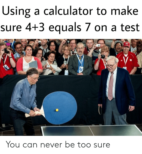 Equals: Using a calculator to make  sure 4+3 equals 7 on a test  臾 You can never be too sure