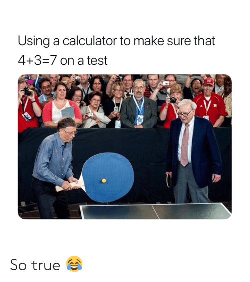 True, Calculator, and Test: Using a calculator to make sure that  4+3-7 on a test So true 😂
