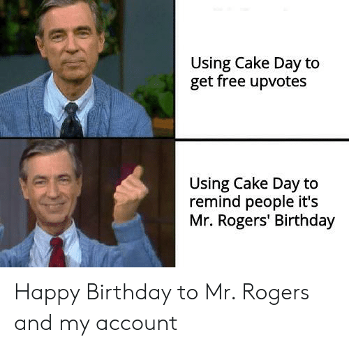 Birthday, Happy Birthday, and Cake: Using Cake Day to  get free upvotes  Using Cake Day to  remind people it's  Mr. Rogers' Birthday Happy Birthday to Mr. Rogers and my account