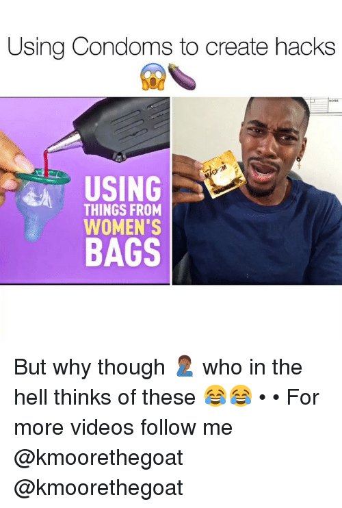 Memes, Videos, and Hell: Using Condoms to create hacks  USING  THINGS FROM  WOMEN'S  BAGS But why though 🤦🏾‍♂️ who in the hell thinks of these 😂😂 • • For more videos follow me @kmoorethegoat @kmoorethegoat