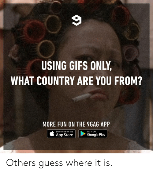 9gag, Dank, and Google: USING GIFS ONLY  WHAT COUNTRY ARE YOU FROM?  MORE FUN ON THE 9GAG APP  Download on the  App Store  GET IT ON  Google Play Others guess where it is.