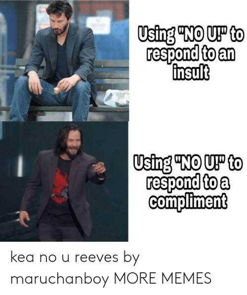 """Dank, Memes, and Target: Using """"NO U to  respond to an  insult  Using """"NO U to  respond to a  Compliment kea no u reeves by maruchanboy MORE MEMES"""